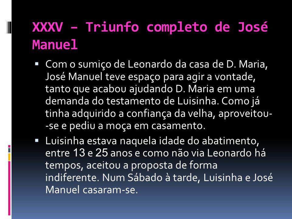 XXXV – Triunfo completo de José Manuel Com o sumiço de Leonardo da casa de D. Maria, José Manuel teve espaço para agir a vontade, tanto que acabou aju
