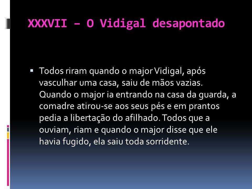 XXXVII – O Vidigal desapontado Todos riram quando o major Vidigal, após vasculhar uma casa, saiu de mãos vazias. Quando o major ia entrando na casa da