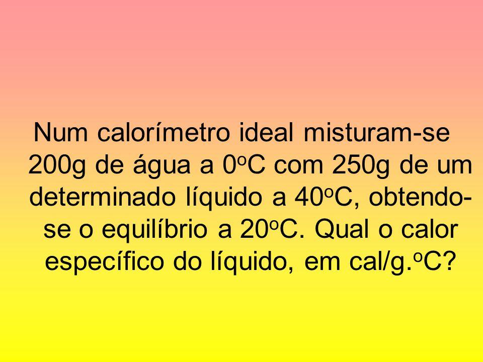 Num calorímetro ideal misturam-se 200g de água a 0 o C com 250g de um determinado líquido a 40 o C, obtendo- se o equilíbrio a 20 o C. Qual o calor es