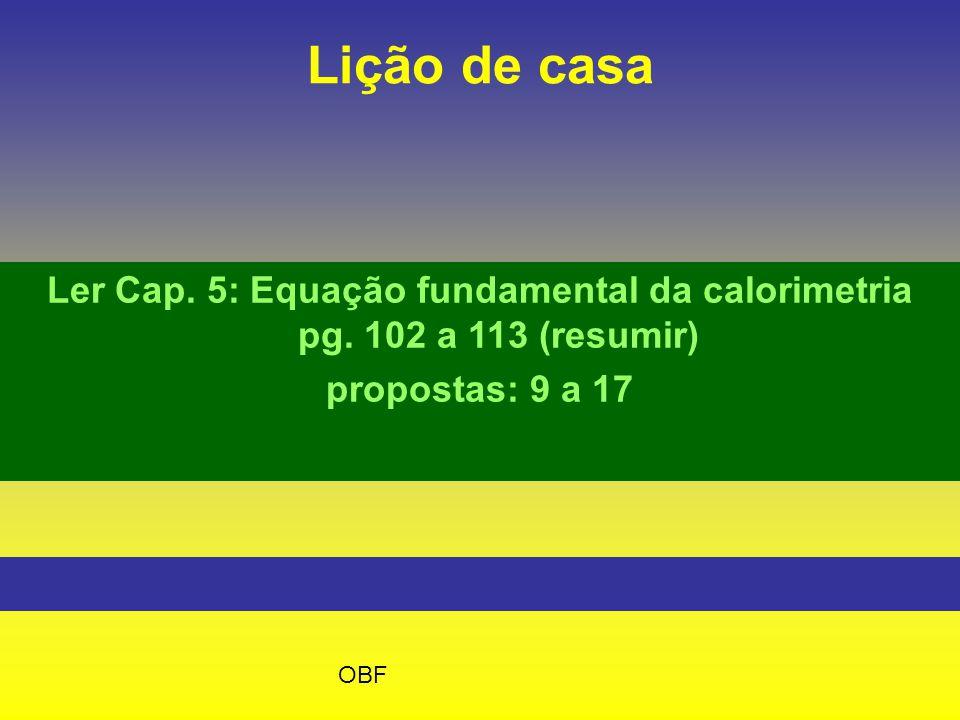 Lição de casa Ler Cap. 5: Equação fundamental da calorimetria pg. 102 a 113 (resumir) propostas: 9 a 17 OBF