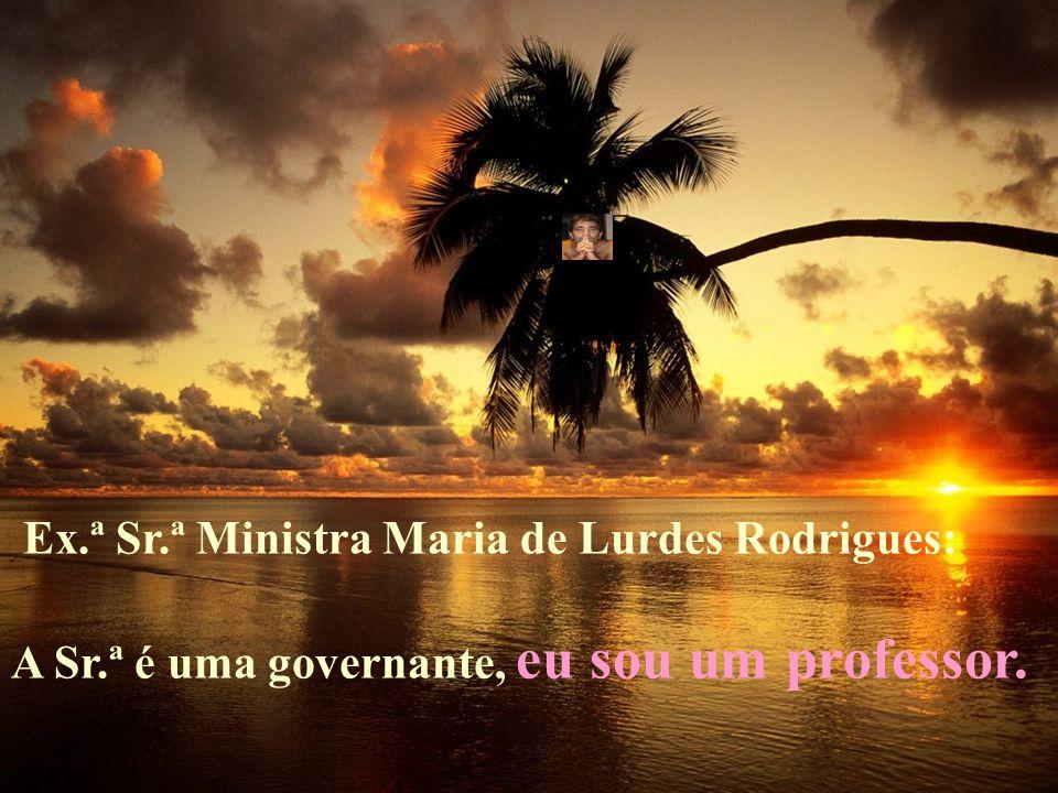 Ex.ª Sr.ª Ministra Maria de Lurdes Rodrigues: A Sr.ª é uma governante, eu sou um professor.