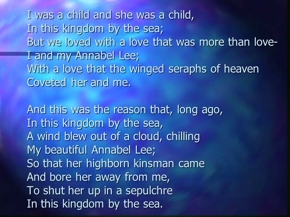 I was a child and she was a child, In this kingdom by the sea; But we loved with a love that was more than love- I and my Annabel Lee; With a love tha