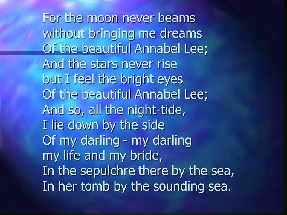 For the moon never beams without bringing me dreams Of the beautiful Annabel Lee; And the stars never rise but I feel the bright eyes Of the beautiful