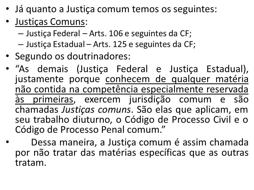 Já quanto a Justiça comum temos os seguintes: Justiças Comuns: – Justiça Federal – Arts. 106 e seguintes da CF; – Justiça Estadual – Arts. 125 e segui