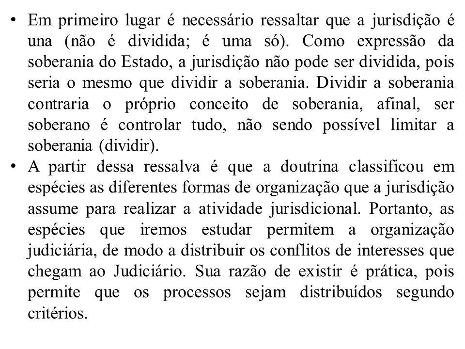 Em primeiro lugar é necessário ressaltar que a jurisdição é una (não é dividida; é uma só). Como expressão da soberania do Estado, a jurisdição não po