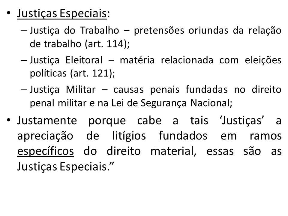 Justiças Especiais: – Justiça do Trabalho – pretensões oriundas da relação de trabalho (art. 114); – Justiça Eleitoral – matéria relacionada com eleiç
