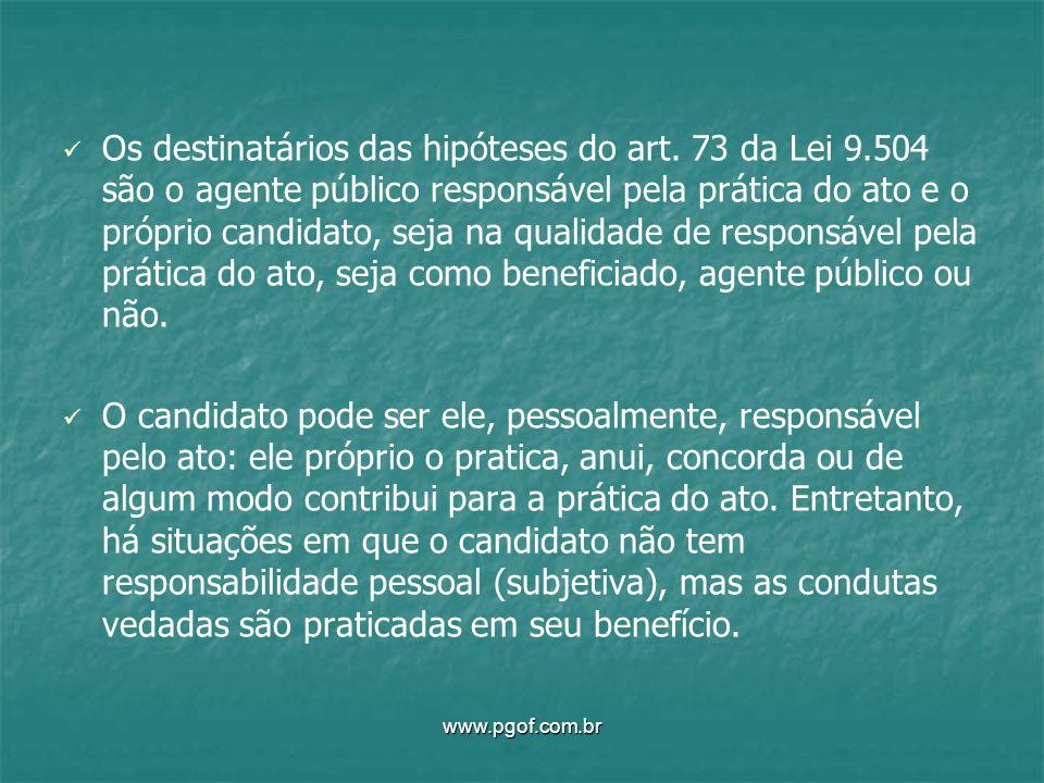 Os destinatários das hipóteses do art. 73 da Lei 9.504 são o agente público responsável pela prática do ato e o próprio candidato, seja na qualidade d
