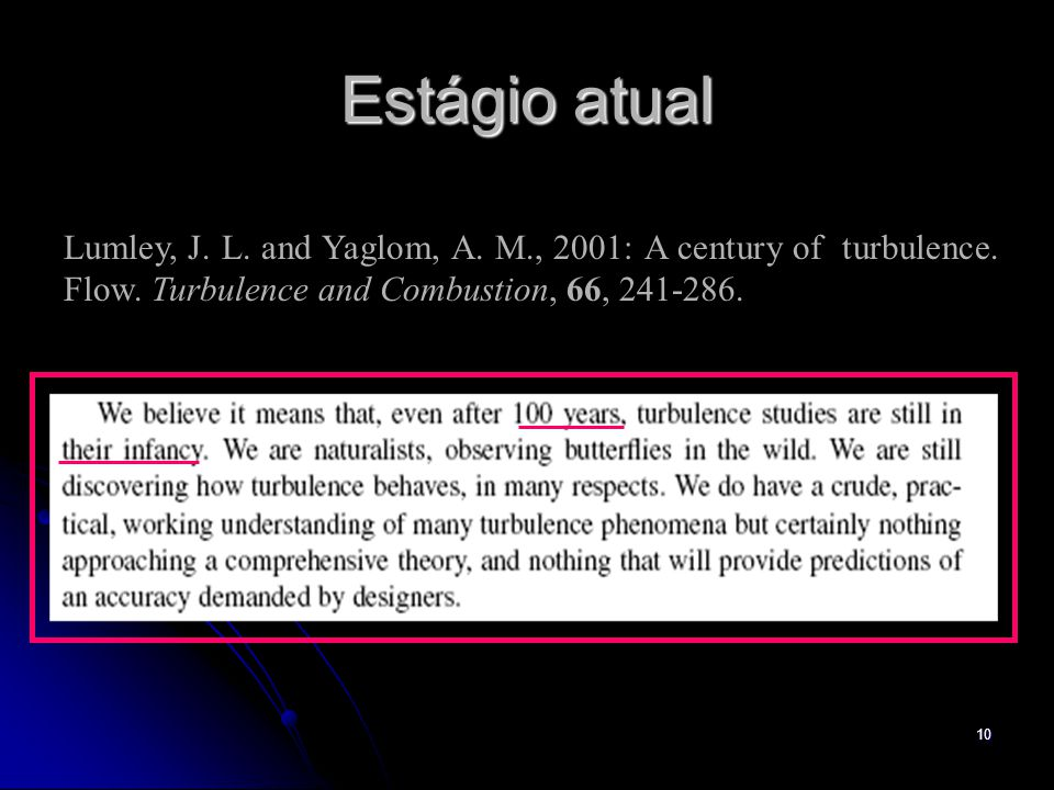 10 Estágio atual Lumley, J. L. and Yaglom, A. M., 2001: A century of turbulence. Flow. Turbulence and Combustion, 66, 241-286.