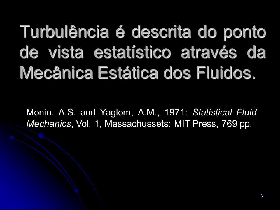 9 Turbulência é descrita do ponto de vista estatístico através da Mecânica Estática dos Fluidos. Monin. A.S. and Yaglom, A.M., 1971: Statistical Fluid