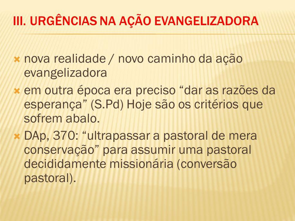 III. URGÊNCIAS NA AÇÃO EVANGELIZADORA nova realidade / novo caminho da ação evangelizadora em outra época era preciso dar as razões da esperança (S.Pd
