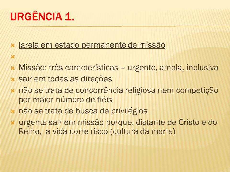URGÊNCIA 1. Igreja em estado permanente de missão Missão: três características – urgente, ampla, inclusiva sair em todas as direções não se trata de c