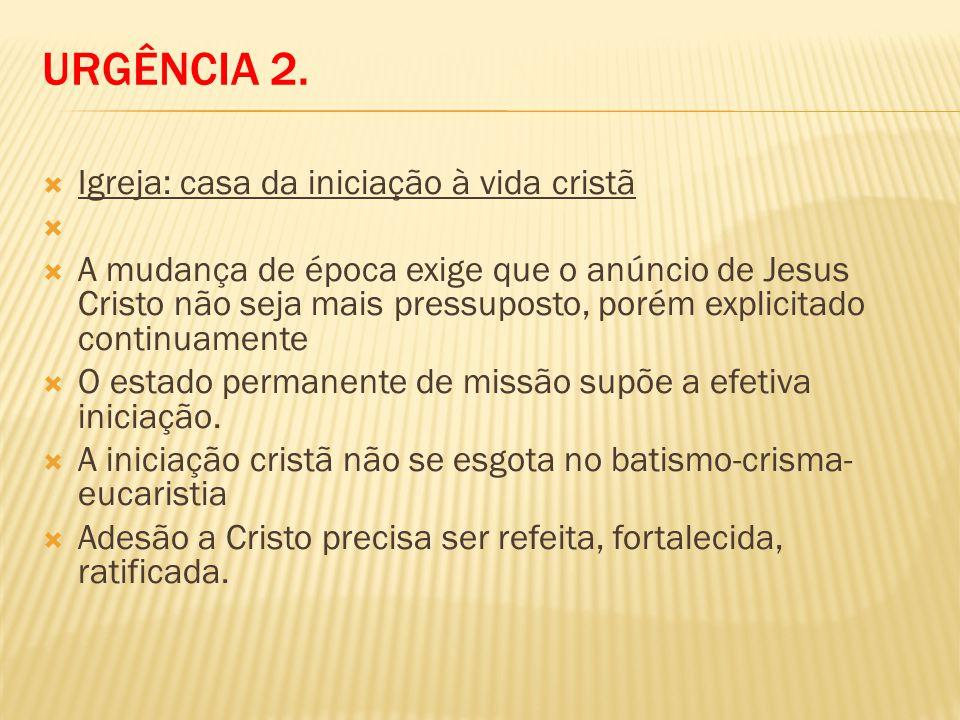 URGÊNCIA 2. Igreja: casa da iniciação à vida cristã A mudança de época exige que o anúncio de Jesus Cristo não seja mais pressuposto, porém explicitad