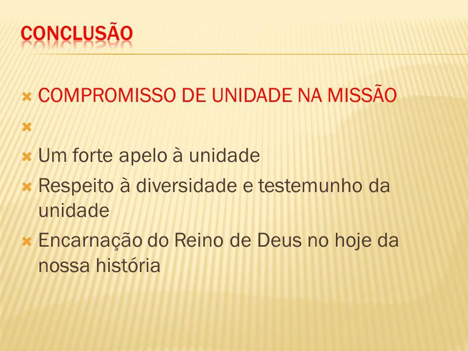 COMPROMISSO DE UNIDADE NA MISSÃO Um forte apelo à unidade Respeito à diversidade e testemunho da unidade Encarnação do Reino de Deus no hoje da nossa