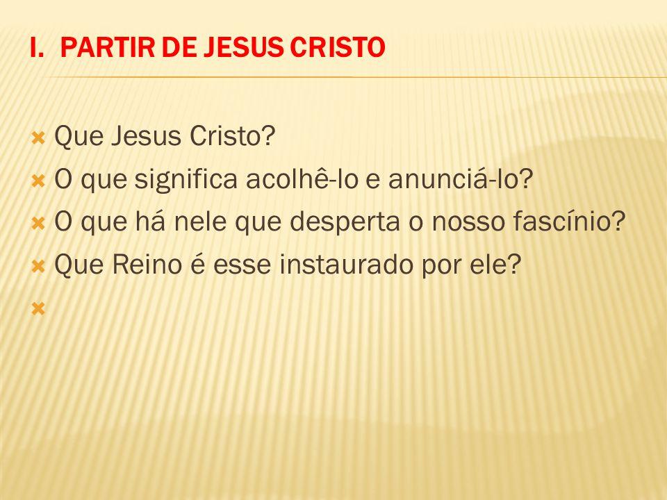 I. PARTIR DE JESUS CRISTO Que Jesus Cristo? O que significa acolhê-lo e anunciá-lo? O que há nele que desperta o nosso fascínio? Que Reino é esse inst