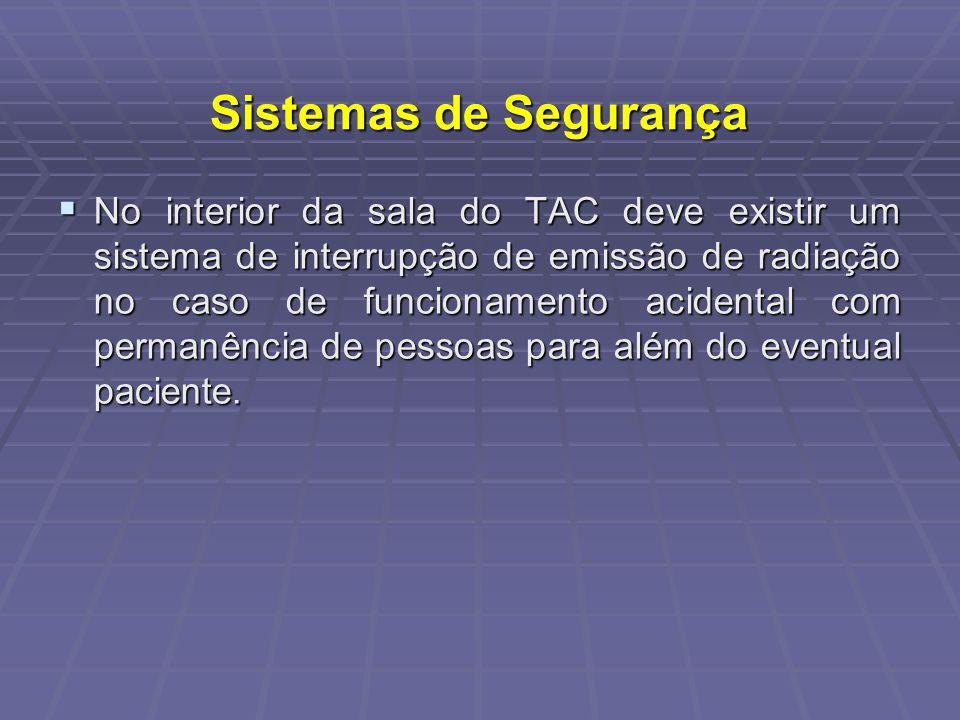 Sistemas de Segurança No interior da sala do TAC deve existir um sistema de interrupção de emissão de radiação no caso de funcionamento acidental com