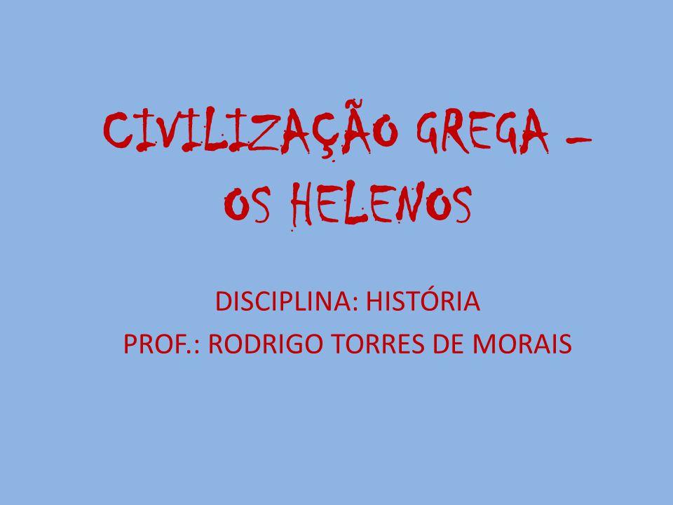 CIVILIZAÇÃO GREGA – OS HELENOS DISCIPLINA: HISTÓRIA PROF.: RODRIGO TORRES DE MORAIS