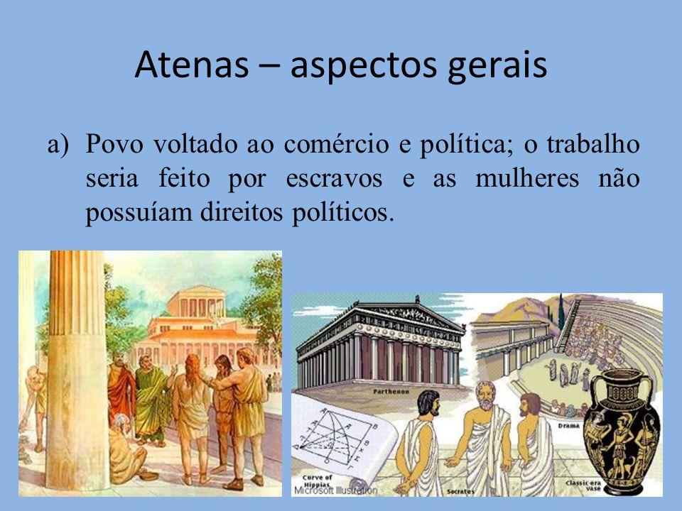 Atenas – aspectos gerais a)Povo voltado ao comércio e política; o trabalho seria feito por escravos e as mulheres não possuíam direitos políticos.