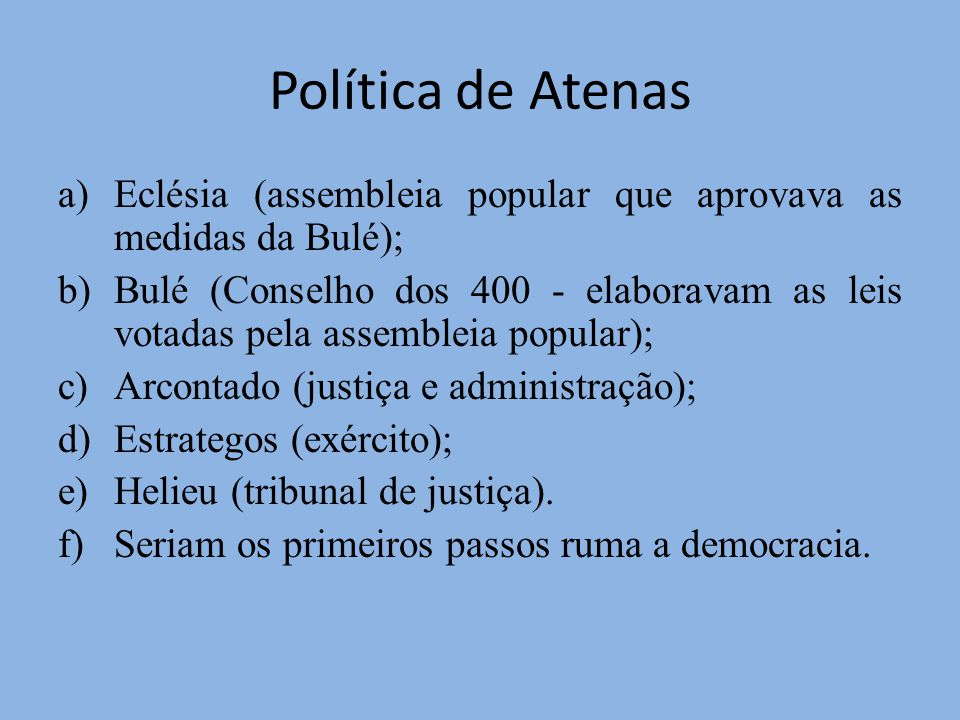 Política de Atenas a)Eclésia (assembleia popular que aprovava as medidas da Bulé); b)Bulé (Conselho dos 400 - elaboravam as leis votadas pela assembleia popular); c)Arcontado (justiça e administração); d)Estrategos (exército); e)Helieu (tribunal de justiça).