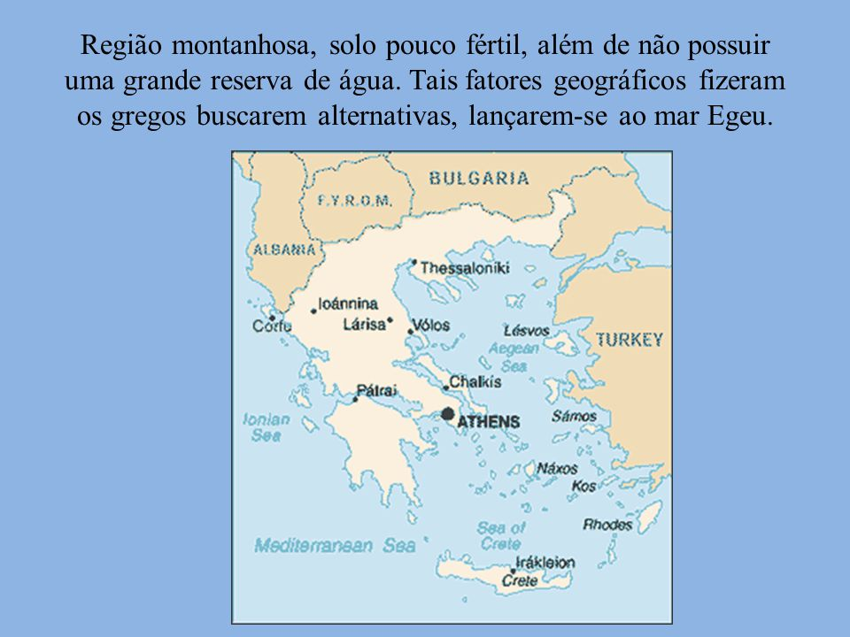 Região montanhosa, solo pouco fértil, além de não possuir uma grande reserva de água. Tais fatores geográficos fizeram os gregos buscarem alternativas