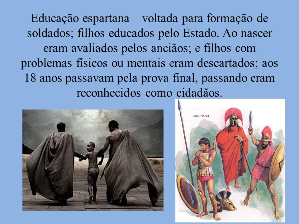 Educação espartana – voltada para formação de soldados; filhos educados pelo Estado. Ao nascer eram avaliados pelos anciãos; e filhos com problemas fí