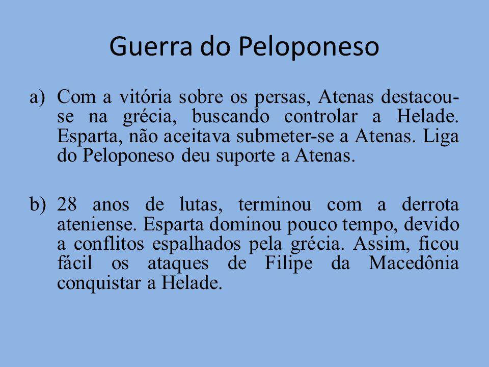 Guerra do Peloponeso a)Com a vitória sobre os persas, Atenas destacou- se na grécia, buscando controlar a Helade. Esparta, não aceitava submeter-se a