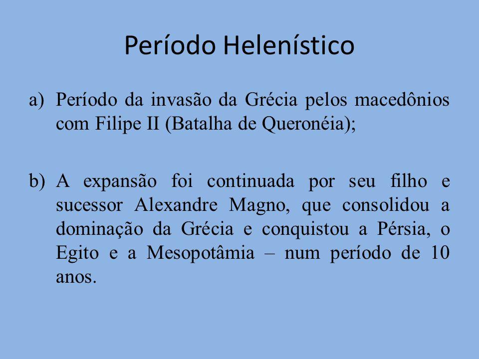 Período Helenístico a)Período da invasão da Grécia pelos macedônios com Filipe II (Batalha de Queronéia); b)A expansão foi continuada por seu filho e sucessor Alexandre Magno, que consolidou a dominação da Grécia e conquistou a Pérsia, o Egito e a Mesopotâmia – num período de 10 anos.
