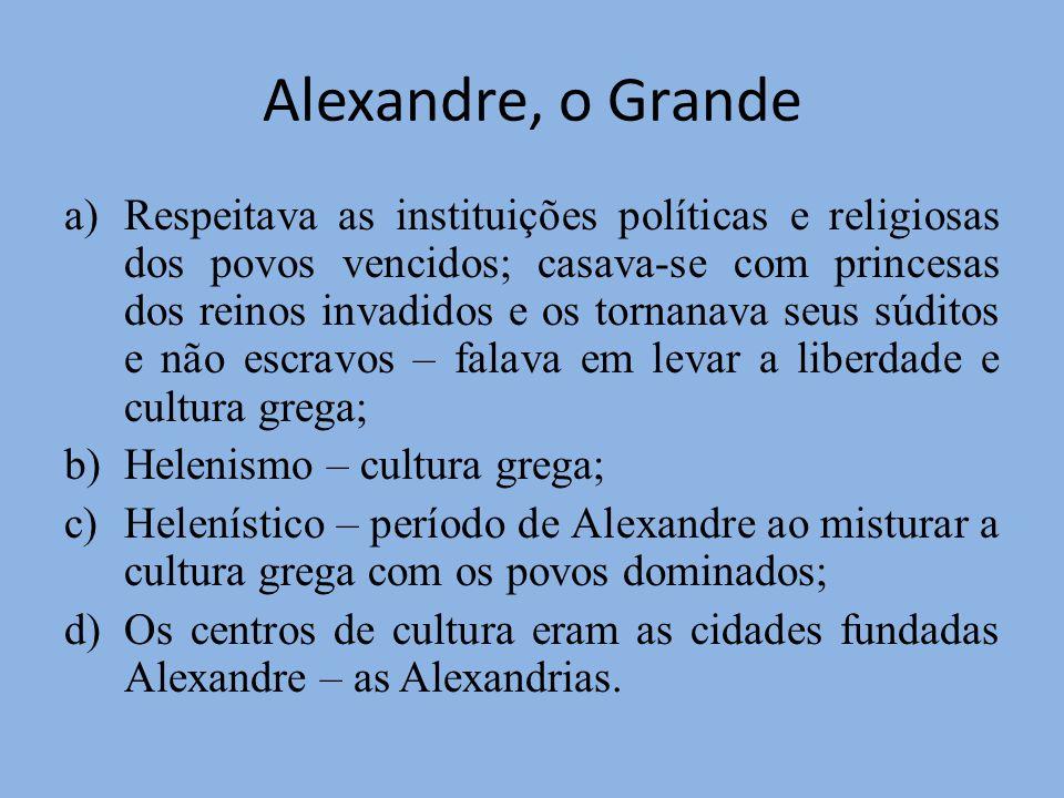Alexandre, o Grande a)Respeitava as instituições políticas e religiosas dos povos vencidos; casava-se com princesas dos reinos invadidos e os tornanav