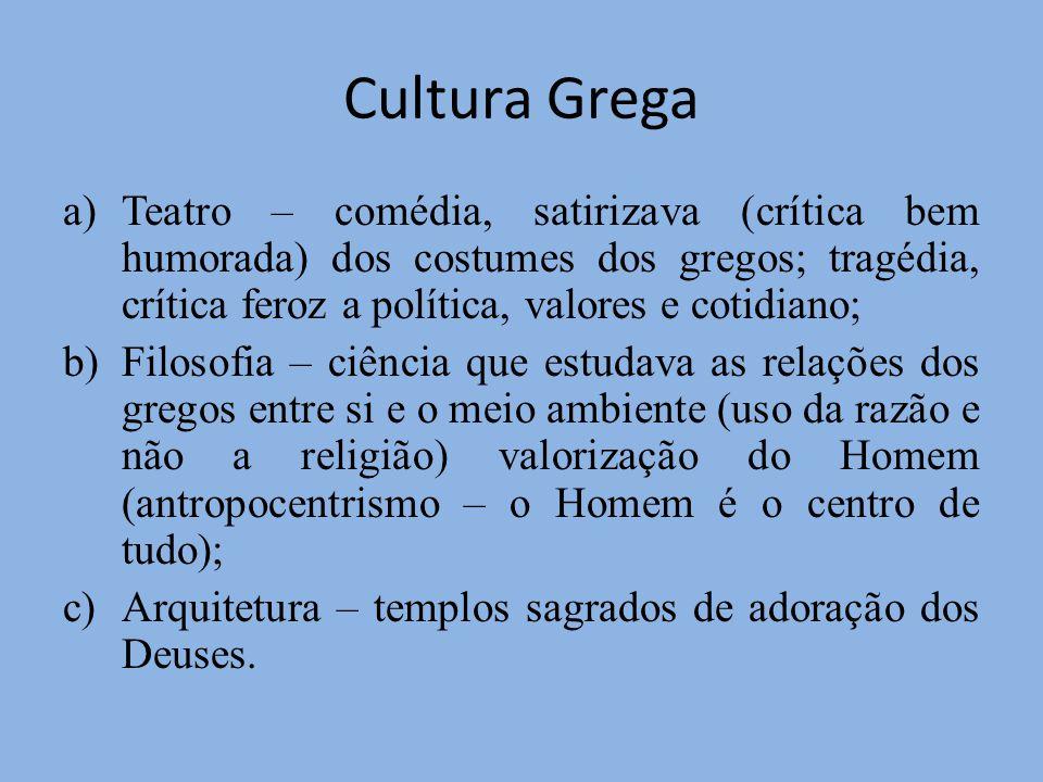 Cultura Grega a)Teatro – comédia, satirizava (crítica bem humorada) dos costumes dos gregos; tragédia, crítica feroz a política, valores e cotidiano;