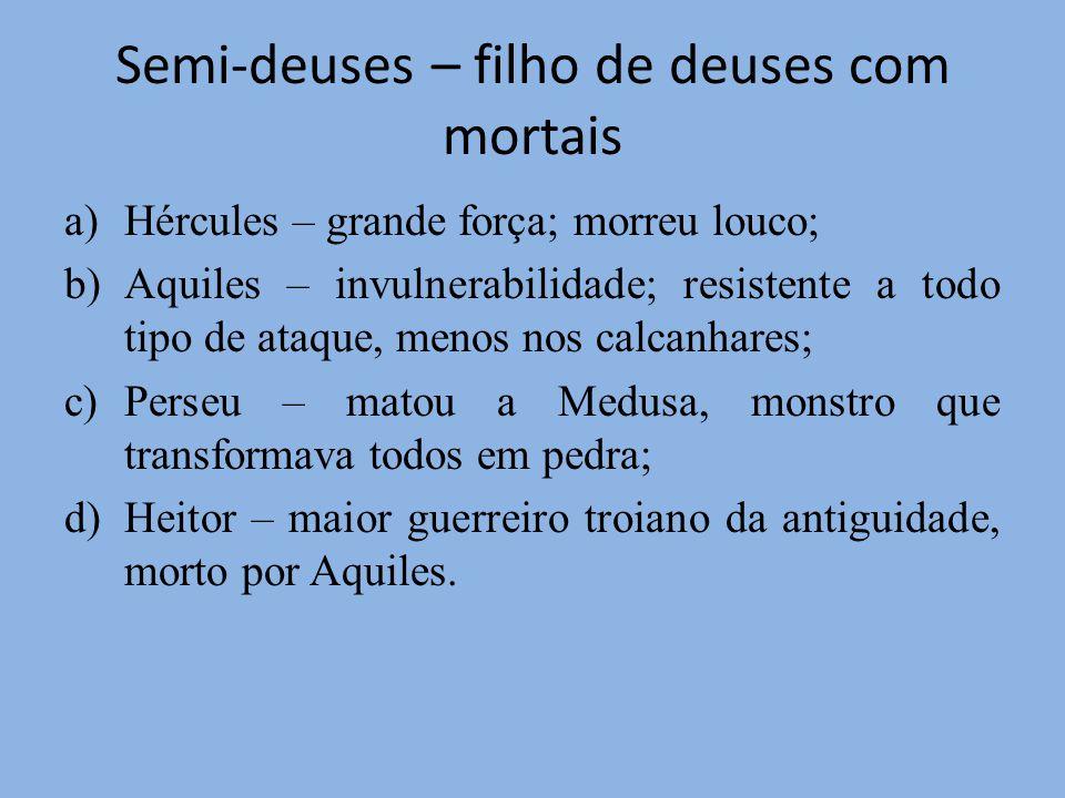 Semi-deuses – filho de deuses com mortais a)Hércules – grande força; morreu louco; b)Aquiles – invulnerabilidade; resistente a todo tipo de ataque, me