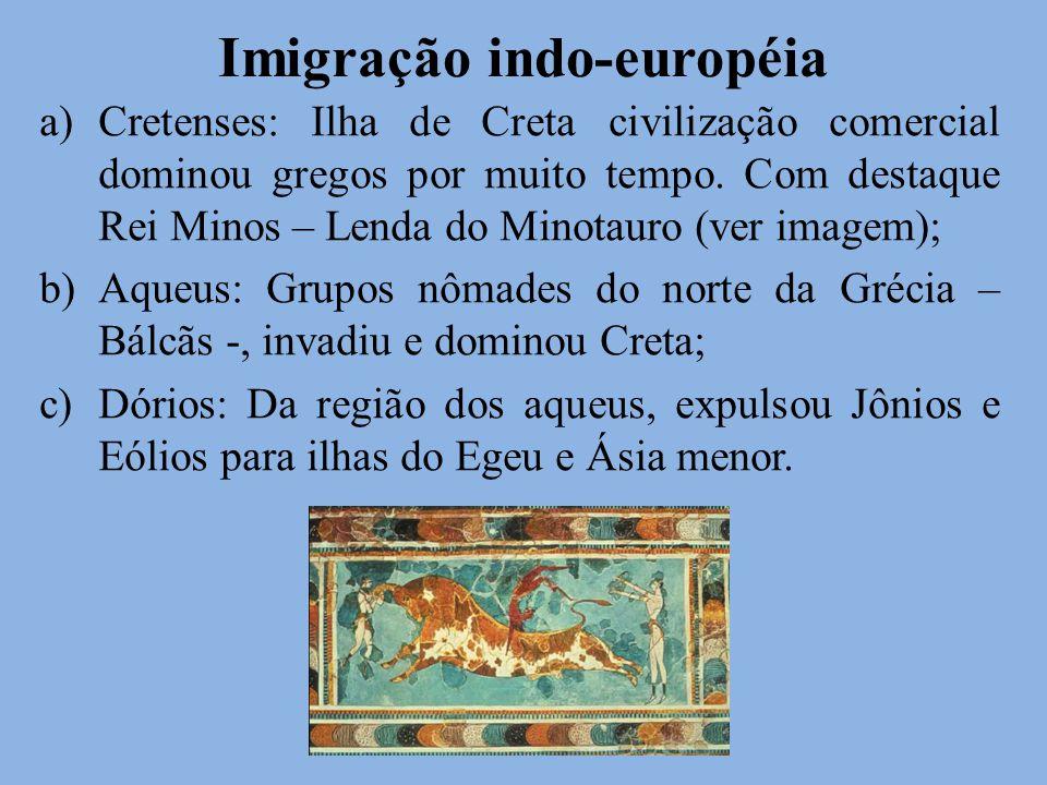 Imigração indo-européia a)Cretenses: Ilha de Creta civilização comercial dominou gregos por muito tempo. Com destaque Rei Minos – Lenda do Minotauro (
