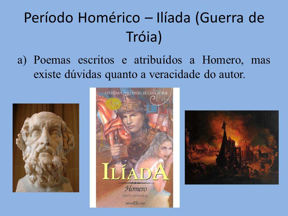 Período Homérico – Ilíada (Guerra de Tróia) a)Poemas escritos e atribuídos a Homero, mas existe dúvidas quanto a veracidade do autor.