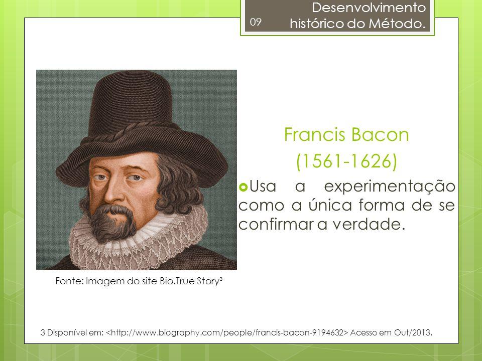 09 Francis Bacon (1561-1626) Usa a experimentação como a única forma de se confirmar a verdade. Fonte: Imagem do site Bio.True Story³ 3 Disponível em: