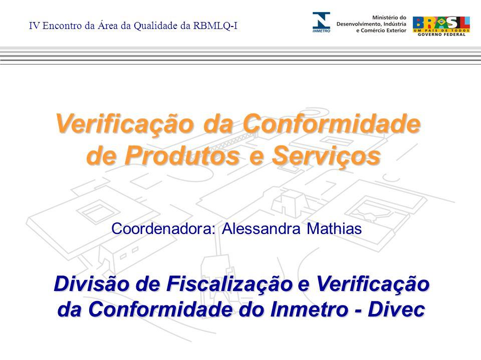 IV Encontro da Área da Qualidade da RBMLQ-I Verificação da Conformidade de Produtos e Serviços Verificação da Conformidade de Produtos e Serviços Divisão de Fiscalização e Verificação da Conformidade do Inmetro - Divec Coordenadora: Alessandra Mathias