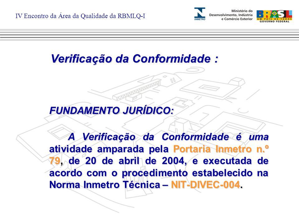 IV Encontro da Área da Qualidade da RBMLQ-I FUNDAMENTO JURÍDICO: A Verificação da Conformidade é uma atividade amparada pela Portaria Inmetro n.º 79, de 20 de abril de 2004, e executada de acordo com o procedimento estabelecido na Norma Inmetro Técnica – NIT-DIVEC-004.