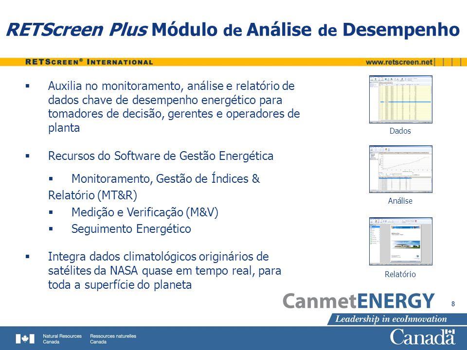 8 RETScreen Plus Módulo de Análise de Desempenho Auxilia no monitoramento, análise e relatório de dados chave de desempenho energético para tomadores de decisão, gerentes e operadores de planta Recursos do Software de Gestão Energética Monitoramento, Gestão de Índices & Relatório (MT&R) Medição e Verificação (M&V) Seguimento Energético Integra dados climatológicos originários de satélites da NASA quase em tempo real, para toda a superfície do planeta Dados Análise Relatório