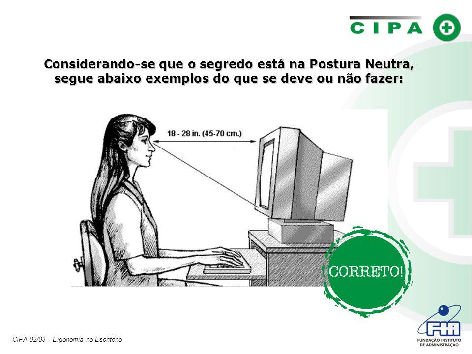 Considerando-se que o segredo está na Postura Neutra, segue abaixo exemplos do que se deve ou não fazer: CIPA 02/03 – Ergonomia no Escritório