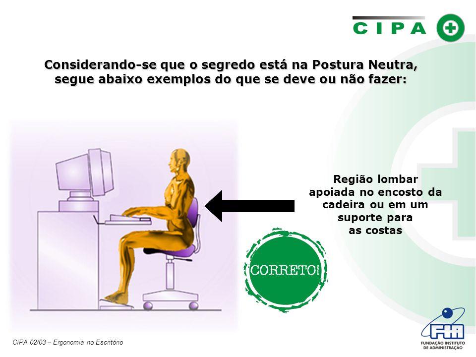 Considerando-se que o segredo está na Postura Neutra, segue abaixo exemplos do que se deve ou não fazer: Região lombar apoiada no encosto da cadeira ou em um suporte para as costas CIPA 02/03 – Ergonomia no Escritório