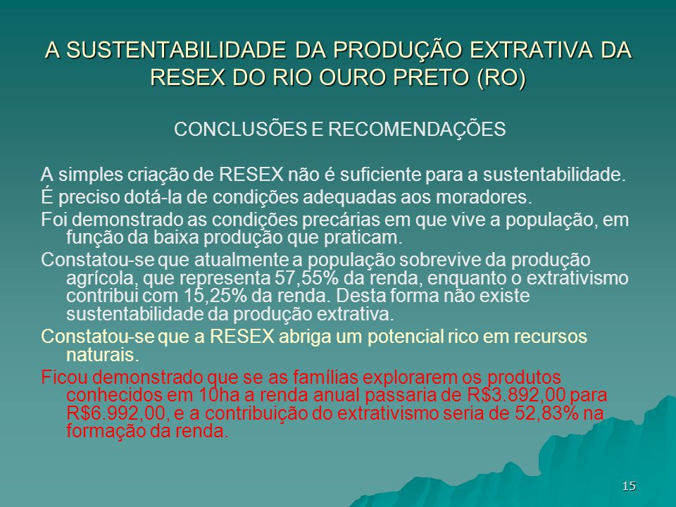 A SUSTENTABILIDADE DA PRODUÇÃO EXTRATIVA DA RESEX DO RIO OURO PRETO (RO) CONCLUSÕES E RECOMENDAÇÕES A simples criação de RESEX não é suficiente para a