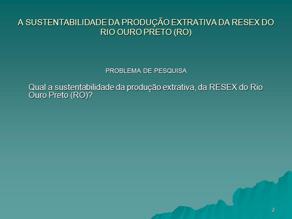 A SUSTENTABILIDADE DA PRODUÇÃO EXTRATIVA DA RESEX DO RIO OURO PRETO (RO) PROBLEMA DE PESQUISA Qual a sustentabilidade da produção extrativa, da RESEX