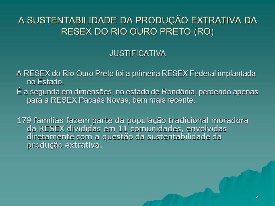 A SUSTENTABILIDADE DA PRODUÇÃO EXTRATIVA DA RESEX DO RIO OURO PRETO (RO) JUSTIFICATIVA A RESEX do Rio Ouro Preto foi a primeira RESEX Federal implanta