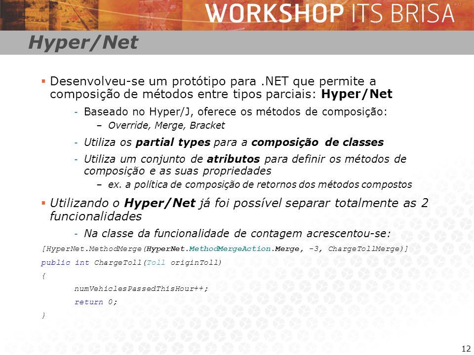 12 Hyper/Net Desenvolveu-se um protótipo para.NET que permite a composição de métodos entre tipos parciais: Hyper/Net - Baseado no Hyper/J, oferece os métodos de composição: –Override, Merge, Bracket - Utiliza os partial types para a composição de classes - Utiliza um conjunto de atributos para definir os métodos de composição e as suas propriedades –ex.