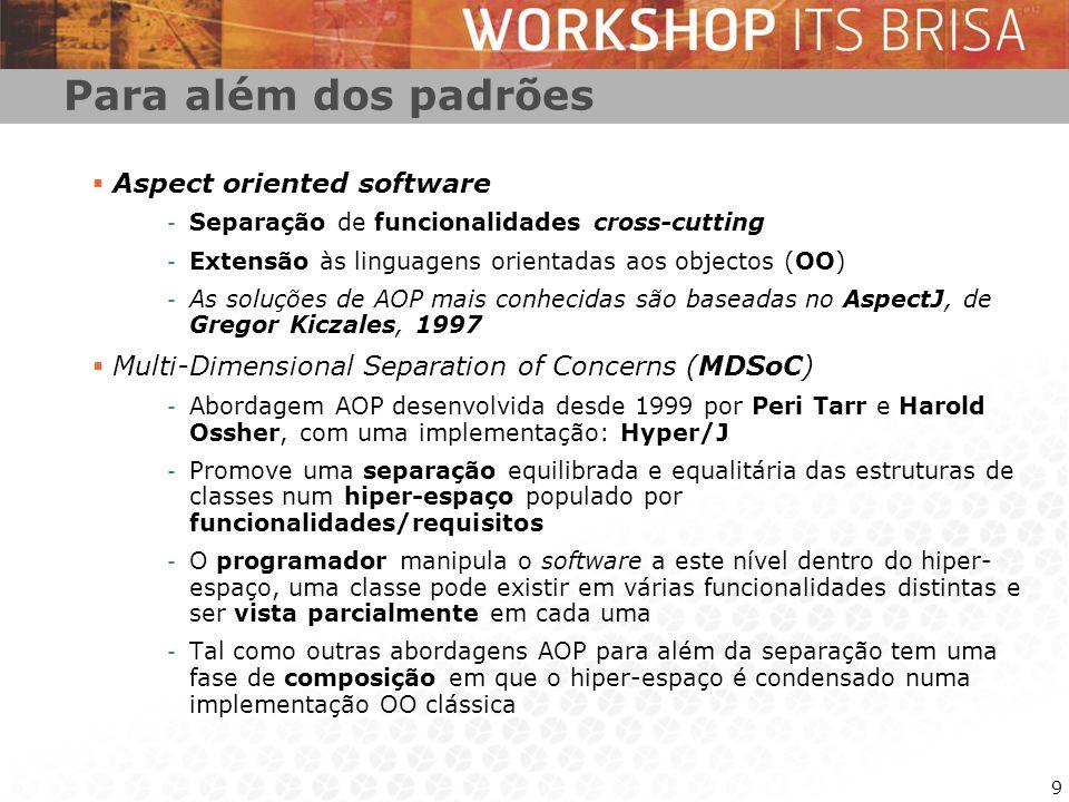 9 Para além dos padrões Aspect oriented software - Separação de funcionalidades cross-cutting - Extensão às linguagens orientadas aos objectos (OO) - As soluções de AOP mais conhecidas são baseadas no AspectJ, de Gregor Kiczales, 1997 Multi-Dimensional Separation of Concerns (MDSoC) - Abordagem AOP desenvolvida desde 1999 por Peri Tarr e Harold Ossher, com uma implementação: Hyper/J - Promove uma separação equilibrada e equalitária das estruturas de classes num hiper-espaço populado por funcionalidades/requisitos - O programador manipula o software a este nível dentro do hiper- espaço, uma classe pode existir em várias funcionalidades distintas e ser vista parcialmente em cada uma - Tal como outras abordagens AOP para além da separação tem uma fase de composição em que o hiper-espaço é condensado numa implementação OO clássica