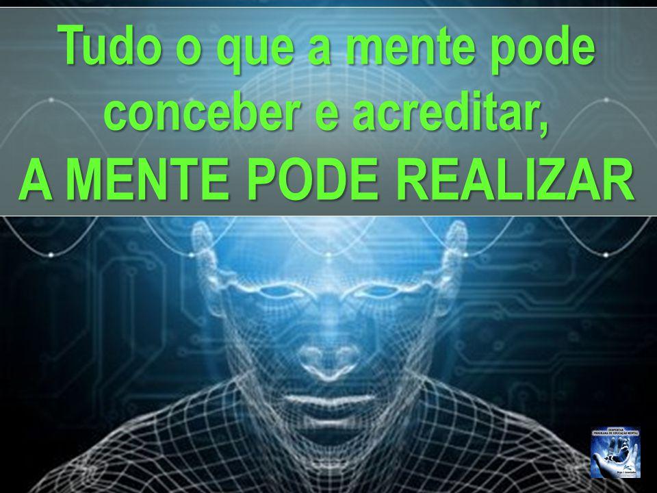Tudo o que a mente pode conceber e acreditar, A MENTE PODE REALIZAR