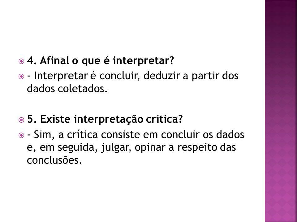 4.Afinal o que é interpretar. - Interpretar é concluir, deduzir a partir dos dados coletados.