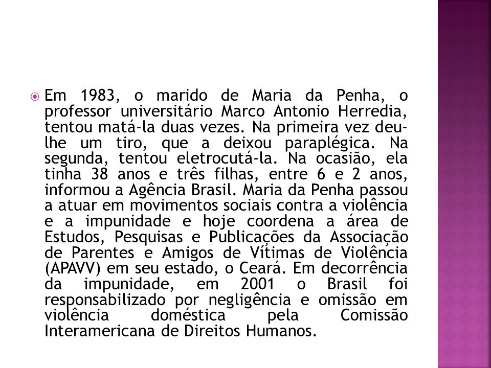 Em 1983, o marido de Maria da Penha, o professor universitário Marco Antonio Herredia, tentou matá-la duas vezes.