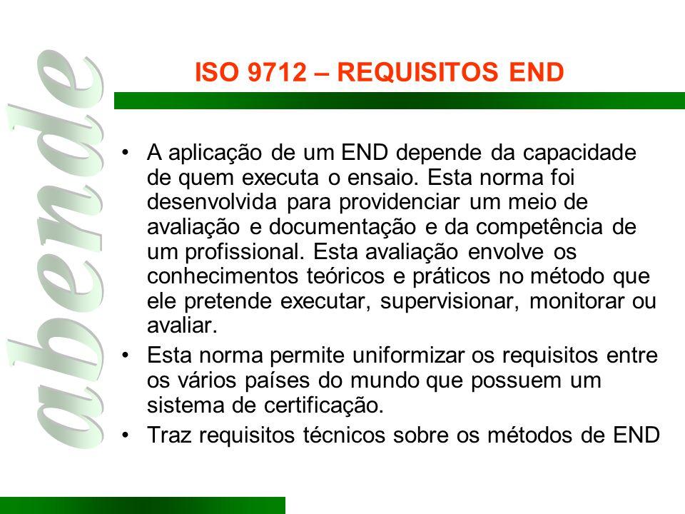 ISO 9712 – REQUISITOS END A aplicação de um END depende da capacidade de quem executa o ensaio. Esta norma foi desenvolvida para providenciar um meio