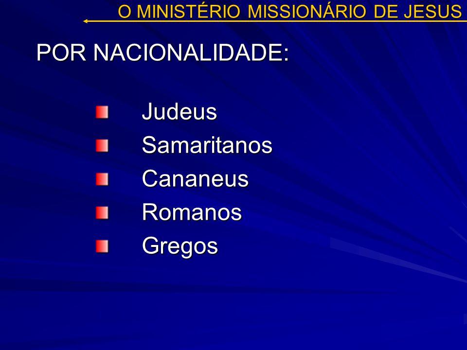 O MINISTÉRIO MISSIONÁRIO DE JESUS Judeus Samaritanos SamaritanosCananeusRomanosGregos POR NACIONALIDADE: