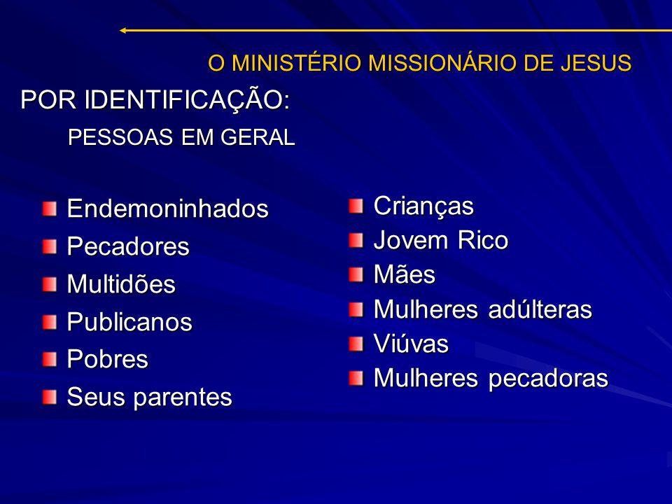 O MINISTÉRIO MISSIONÁRIO DE JESUS EndemoninhadosPecadoresMultidõesPublicanosPobres Seus parentes Crianças Jovem Rico Mães Mulheres adúlteras Viúvas Mu