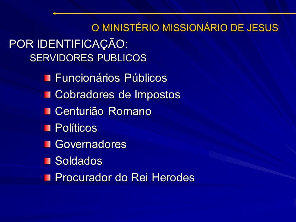 O MINISTÉRIO MISSIONÁRIO DE JESUS Funcionários Públicos Cobradores de Impostos Centurião Romano PolíticosGovernadoresSoldados Procurador do Rei Herode