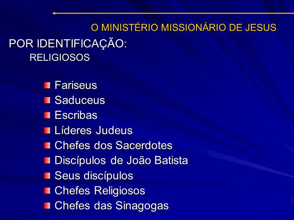 O MINISTÉRIO MISSIONÁRIO DE JESUS FariseusSaduceusEscribas Líderes Judeus Chefes dos Sacerdotes Discípulos de João Batista Seus discípulos Chefes Reli